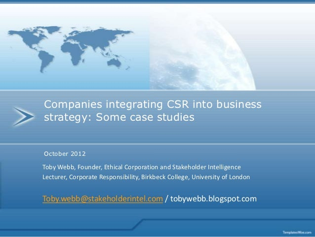 Companies integrating CSR into businessstrategy: Some case studiesOctober 2012Toby Webb, Founder, Ethical Corporation and ...