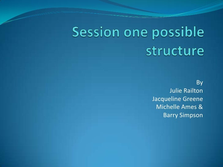 Session one possible structure<br />By <br />Julie Railton<br />Jacqueline Greene<br />Michelle Ames & <br />Barry Simpson...
