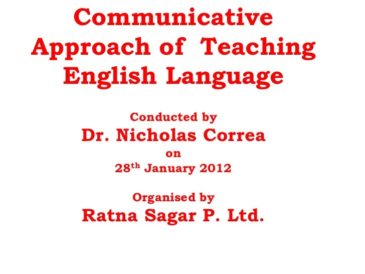 CommunicativeApproach of Teaching  English Language        Conducted by   Dr. Nicholas Correa                on      28th ...