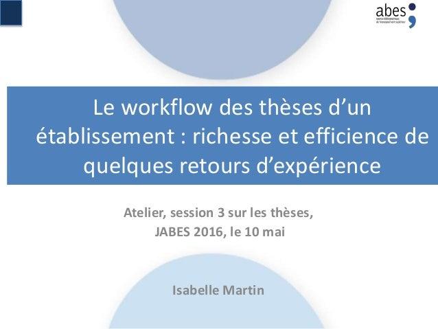 Le workflow des thèses d'un établissement : richesse et efficience de quelques retours d'expérience Atelier, session 3 sur...