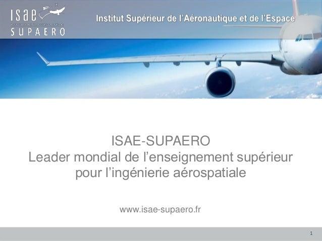 ISAE-SUPAERO Leader mondial de l'enseignement supérieur pour l'ingénierie aérospatiale www.isae-supaero.fr 1