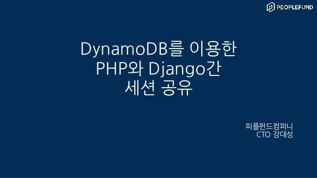 DynamoDB를 이용한 PHP와 Django간 세션 공유 피플펀드컴퍼니 CTO 강대성