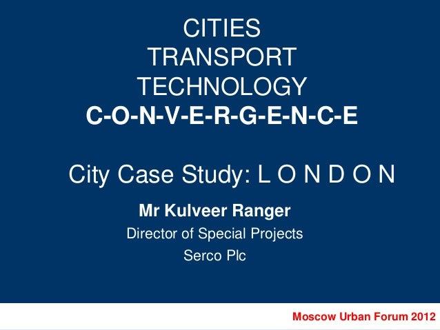 CITIES      TRANSPORT     TECHNOLOGY C-O-N-V-E-R-G-E-N-C-ECity Case Study: L O N D O N      Mr Kulveer Ranger    Director ...