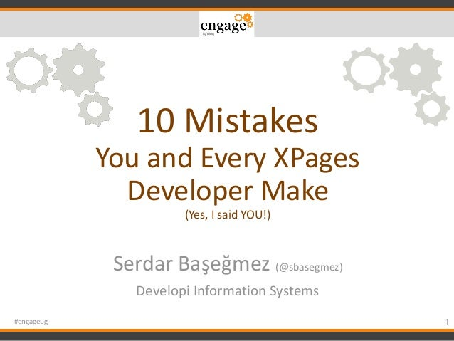 10 Mistakes You and Every XPages Developer Make (Yes, I said YOU!) Serdar Başeğmez (@sbasegmez) Developi Information Syste...