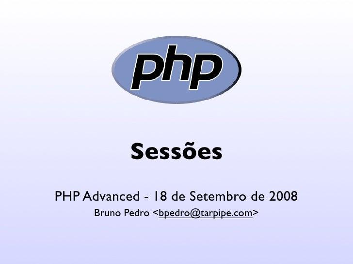 Sessões PHP Advanced - 18 de Setembro de 2008       Bruno Pedro <bpedro@tarpipe.com>