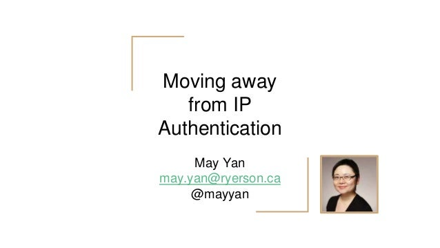 Moving away from IP Authentication May Yan may.yan@ryerson.ca @mayyan