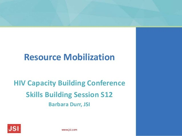 Resource MobilizationHIV Capacity Building Conference   Skills Building Session S12          Barbara Durr, JSI            ...