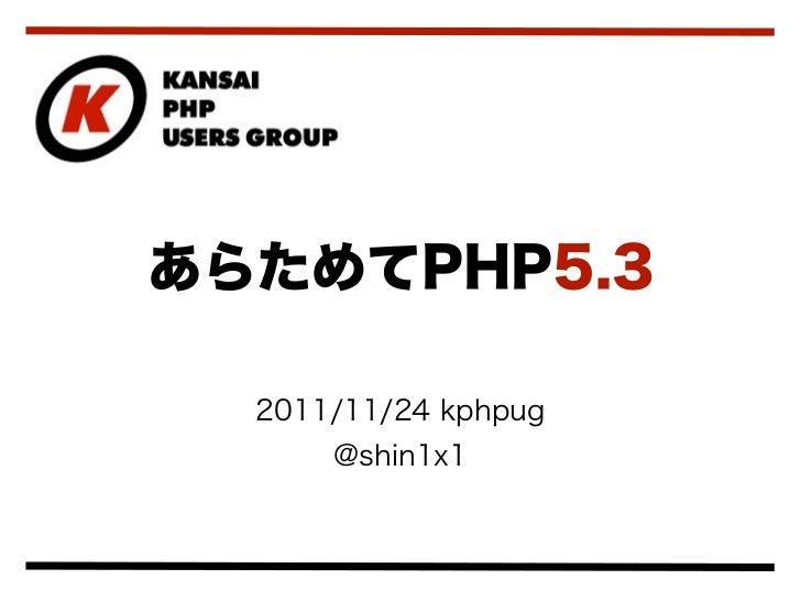 あらためてPHP5.3  2011/11/24 kphpug      @shin1x1