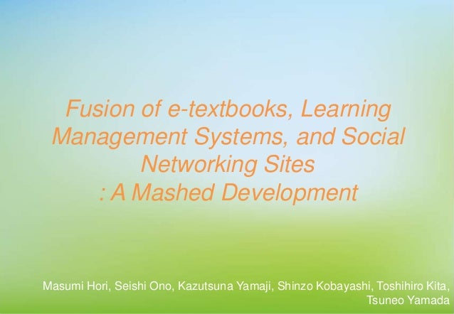 Fusion of e-textbooks, Learning Management Systems, and Social Networking Sites : A Mashed Development Masumi Hori, Seishi...