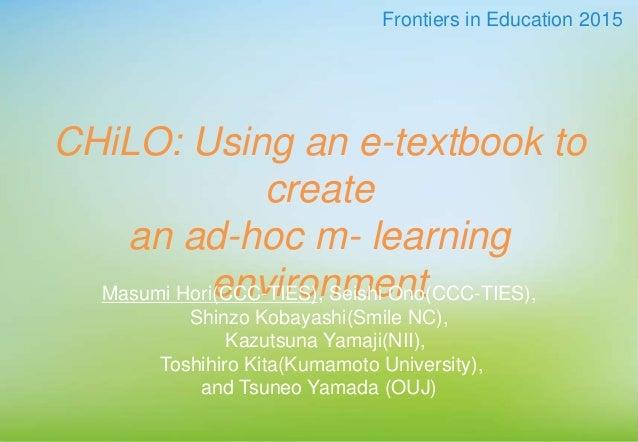 CHiLO: Using an e-textbook to create an ad-hoc m- learning environmentMasumi Hori(CCC-TIES), Seishi Ono(CCC-TIES), Shinzo ...