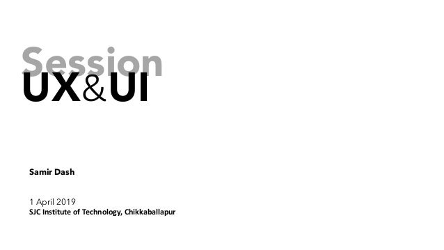 Session UX&UI Samir Dash 1 April 2019 SJC Institute of Technology, Chikkaballapur