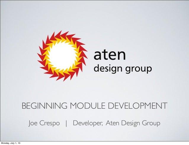 BEGINNING MODULE DEVELOPMENT Joe Crespo | Developer, Aten Design Group Monday, July 1, 13