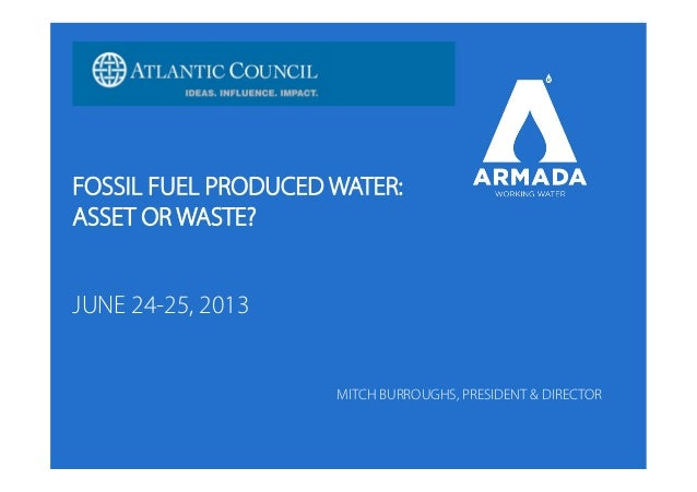 FOSSIL FUEL PRODUCED WATER: ASSET OR WASTE? JUNE 24-25, 2013 MITCH BURROUGHS, PRESIDENT & DIRECTOR