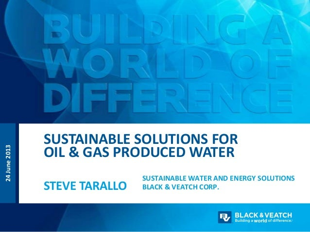 SUSTAINABLE WATER AND ENERGY SOLUTIONS BLACK & VEATCH CORP.STEVE TARALLO SUSTAINABLE SOLUTIONS FOR OIL & GAS PRODUCED WATE...