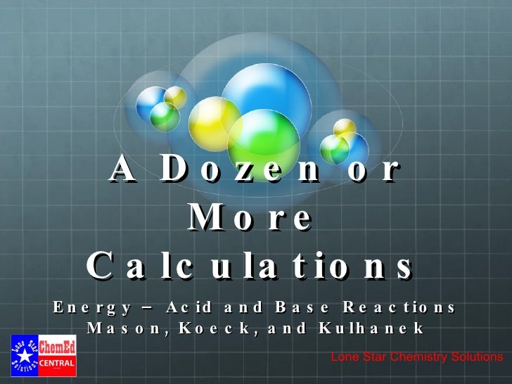 A Dozen or More Calculations Energy – Acid and Base Reactions Mason, Koeck, and Kulhanek