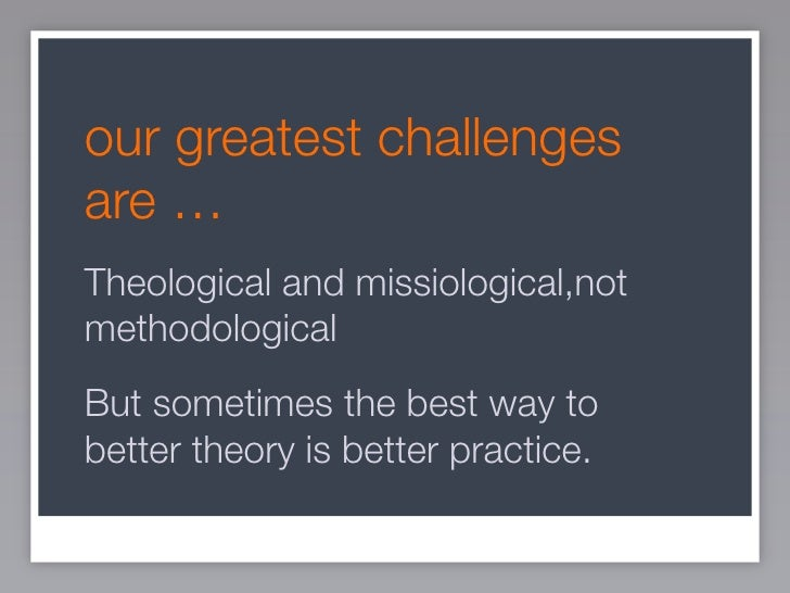 our greatest challenges are … Theological and missiological,not methodological But sometimes the best way to better theory...