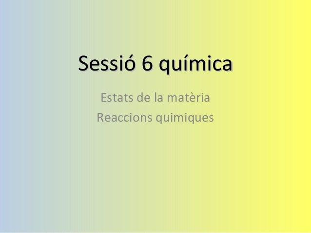 Sessió 6 químicaSessió 6 química Estats de la matèria Reaccions quimiques