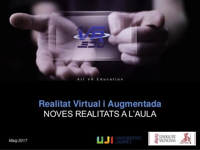 Realitat Virtual i Augmentada NOVES REALITATS A L'AULA Maig 2017