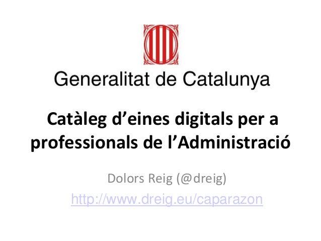 Catàleg d'eines digitals per a professionals de l'Administració  Dolors Reig (@dreig)  http://www.dreig.eu/caparazon