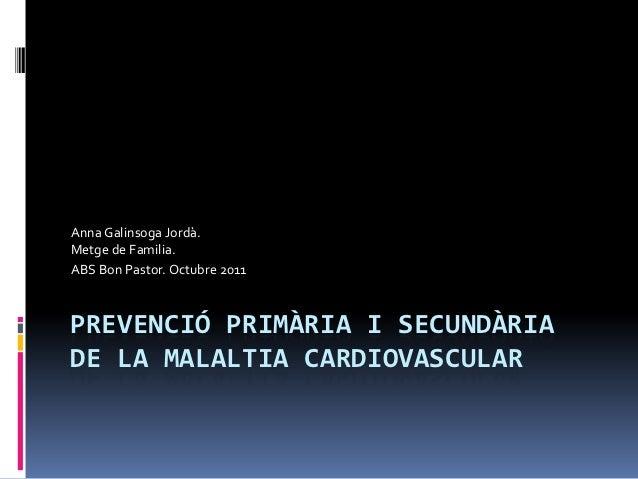 Anna Galinsoga Jordà.Metge de Familia.ABS Bon Pastor. Octubre 2011PREVENCIÓ PRIMÀRIA I SECUNDÀRIADE LA MALALTIA CARDIOVASC...