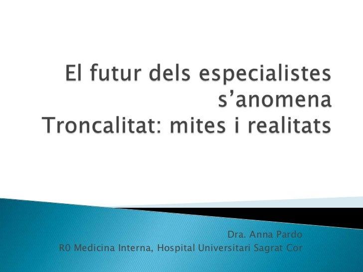 El futurdelsespecialistes s'anomenaTroncalitat: mites i realitats<br />Dra. Anna Pardo<br />R0 Medicina Interna, Hospital ...
