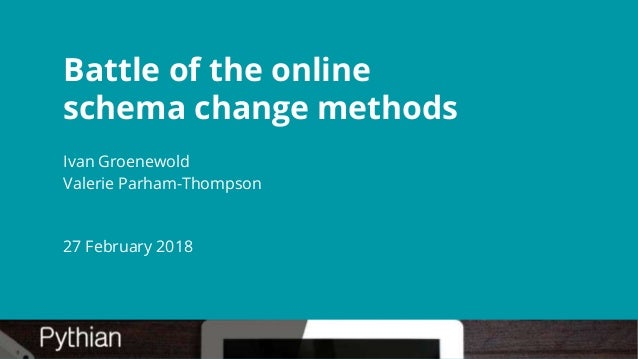Battle of the online schema change methods Ivan Groenewold Valerie Parham-Thompson 27 February 2018