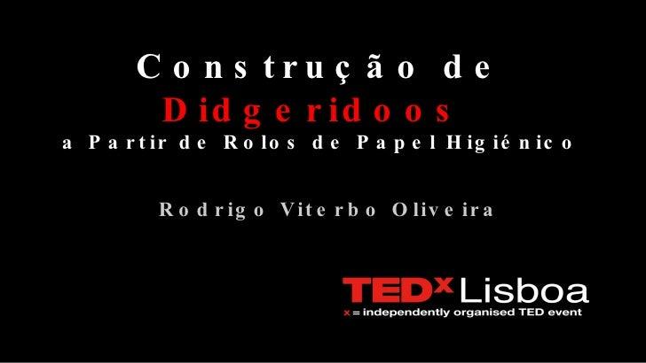 Construção de  Didgeridoos   a Partir de Rolos de Papel Higiénico <ul><ul><li>Rodrigo Viterbo Oliveira </li></ul></ul>