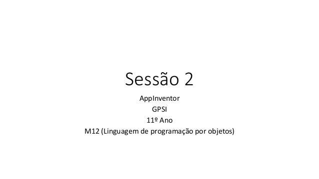 Sessão 2 AppInventor GPSI 11º Ano M12 (Linguagem de programação por objetos)