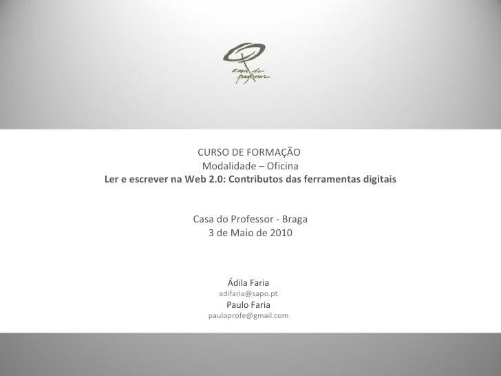 Ádila Faria [email_address] Paulo Faria [email_address] CURSO DE FORMAÇÃO  Modalidade – Oficina Ler e escrever na Web 2.0:...
