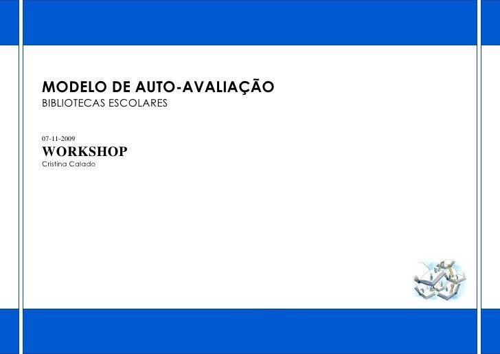 MODELO DE AUTO-AVALIAÇÃO BIBLIOTECAS ESCOLARES   07-11-2009  WORKSHOP Cristina Calado