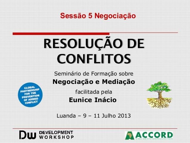 Seminário de Formação sobre Negociação e Mediação facilitada pela Eunice Inácio Luanda – 9 – 11 Julho 2013 Sessão 5 Negoci...