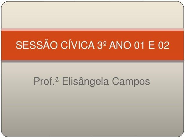 SESSÃO CÍVICA 3º ANO 01 E 02  Prof.ª Elisângela Campos