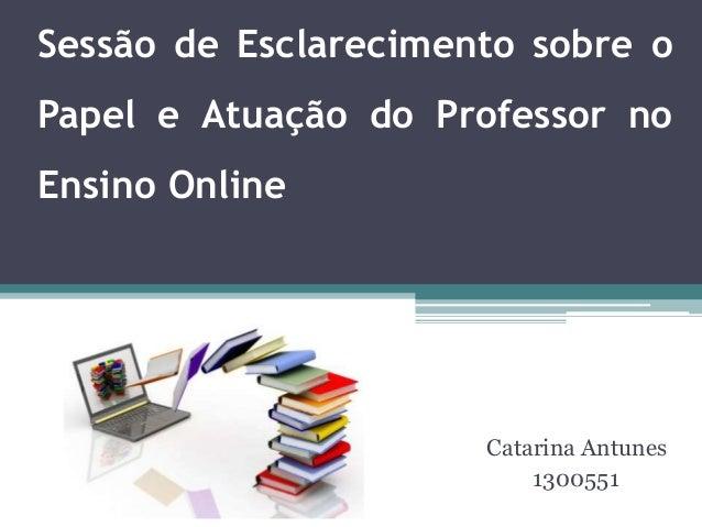 Sessão de Esclarecimento sobre o Papel e Atuação do Professor no Ensino Online Catarina Antunes 1300551