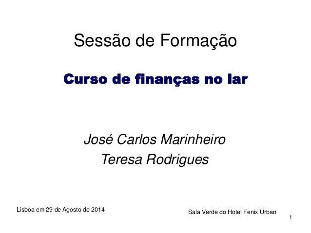 1  Sessão de Formação  Curso de finanças no lar  José Carlos Marinheiro  Teresa Rodrigues  Lisboa em 29 de Agosto de 2014 ...