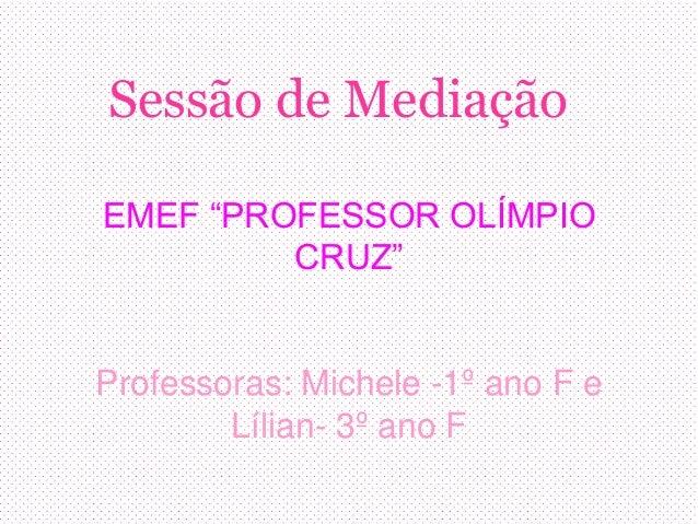 """Sessão de Mediação EMEF """"PROFESSOR OLÍMPIO CRUZ"""" Professoras: Michele -1º ano F e Lílian- 3º ano F"""