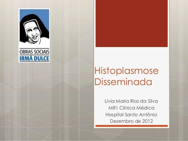 HistoplasmoseDisseminada  Lívia Maria Rios da Silva    MR1 Clínica Médica  Hospital Santo Antônio     Dezembro de 2012