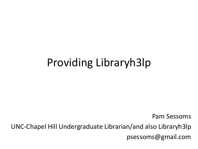 Providing Libraryh3lp Pam Sessoms UNC-Chapel Hill Undergraduate Librarian/and also Libraryh3lp psessoms@gmail.com