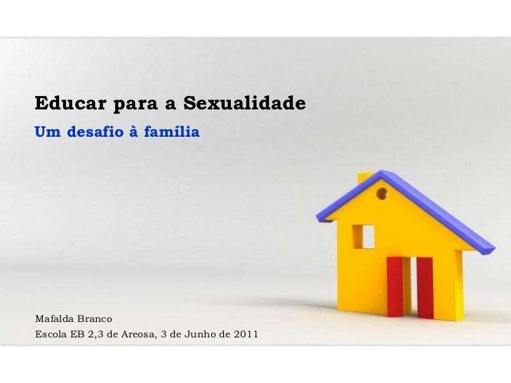 Educar para a Sexualidade Um desafio à família Mafalda Branco Escola EB 2,3 de Areosa, 3 de Junho de 2011
