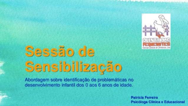Sessão deSensibilizaçãoAbordagem sobre identificação de problemáticas nodesenvolvimento infantil dos 0 aos 6 anos de idade...