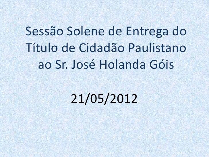 Sessão Solene de Entrega doTítulo de Cidadão Paulistano  ao Sr. José Holanda Góis       21/05/2012