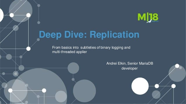 Deep Dive: Replication From basics into subtleties of binary logging and multi-threaded applier Andrei Elkin, Senior Maria...