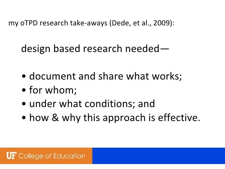 my oTPD research take-aways (Dede, et al., 2009): design based research needed— • document and share what works; • for who...
