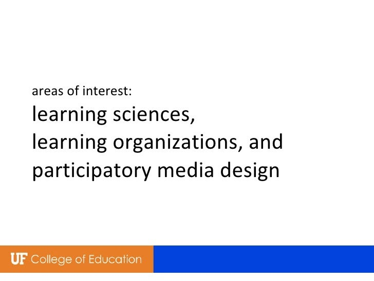 areas of interest: learning sciences,  learning organizations, and  participatory media design