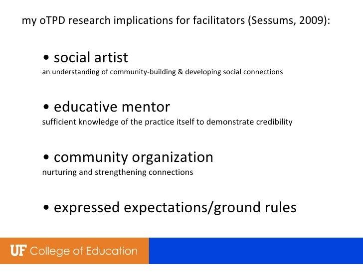 my oTPD research implications for facilitators  (Sessums, 2009) : • social artist  an understanding of community-building ...
