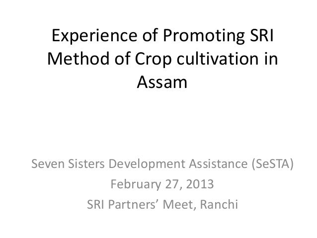 Experience of Promoting SRIMethod of Crop cultivation inAssamSeven Sisters Development Assistance (SeSTA)February 27, 2013...