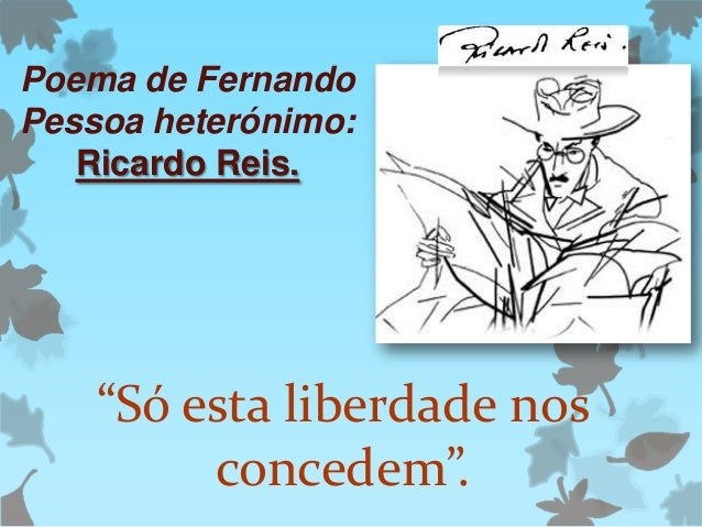 """Poema de Fernando Pessoa heterónimo: Ricardo Reis.  """"Só esta liberdade nos concedem""""."""
