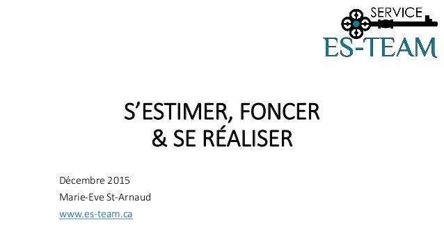 S'ESTIMER, FONCER & SE RÉALISER Décembre 2015 Marie-Eve St-Arnaud www.es-team.ca