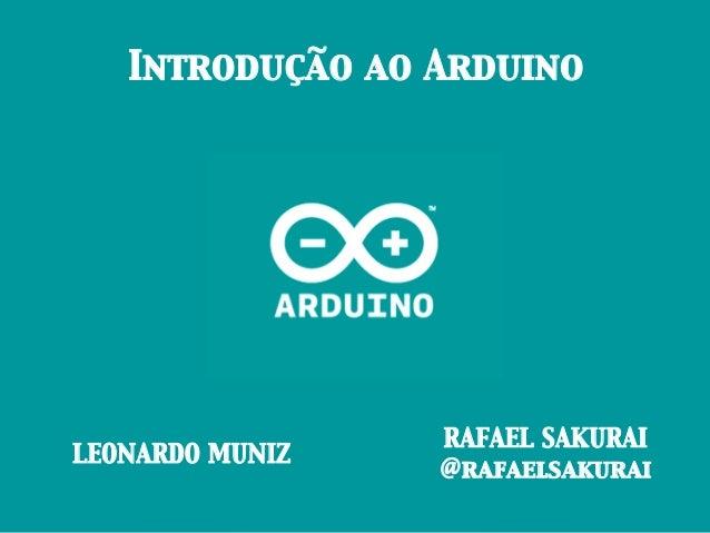 Introdução ao ArduinoLEONARDO MUNIZRAFAEL SAKURAI@rafaelsakurai