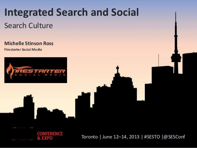 Integrated Search and Social Search Culture Michelle Stinson Ross Firestarter Social Media  Toronto | June 12–14, 2013 | #...