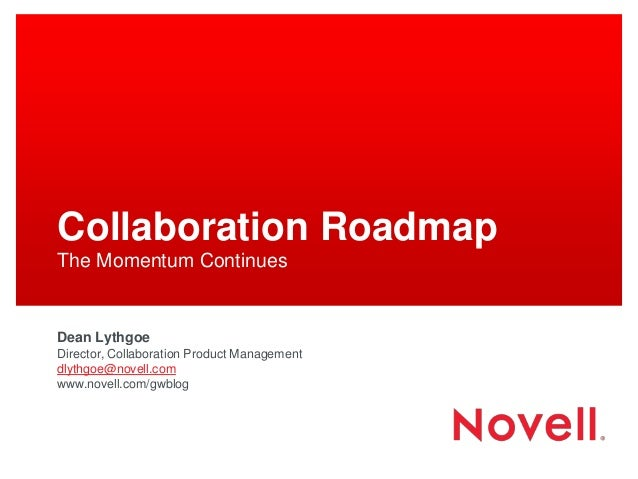 Collaboration Roadmap The Momentum Continues Dean Lythgoe Director, Collaboration Product Management dlythgoe@novell.com w...